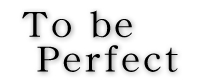 to be perfect